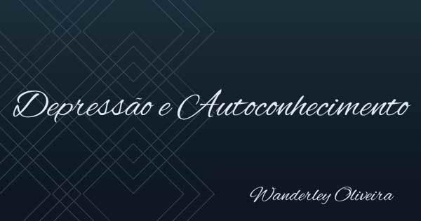 Depressão e autoconhecimento - Wanderley Oliveira